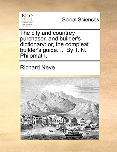 The city and countrey purchaser, and builder's dictionary: or, the compleat builder's guide. ... By T. N. Philomath. - Neve, Richard