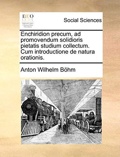 Enchiridion precum, ad promovendum solidioris pietatis studium collectum. Cum introductione de natura orationis. - Anton Wilhelm Böhm