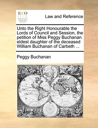 Unto the Right Honourable the Lords of Council and Session, the Petition of Miss Peggy Buchanan Eldest Daughter of the Deceased William Buchanan of Carbeth . (Paperback) - Peggy Buchanan
