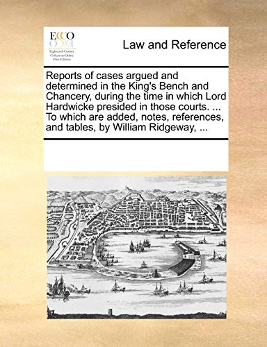 Reports of cases argued and determined in the King's Bench and Chancery, during the time in which Lord Hardwicke presided in those courts. ... To ... and tables, by William Ridgeway, ... - Multiple Contributors, See Notes