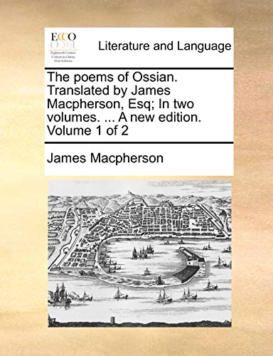 The poems of Ossian. Translated by James Macpherson, Esq; In two volumes. ... A new edition. Volume 1 of 2 - James Macpherson