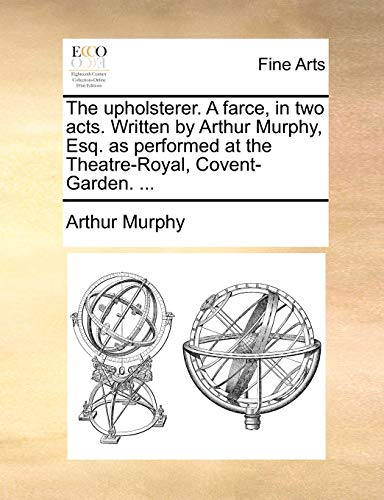 9781170762011: The upholsterer. A farce, in two acts. Written by Arthur Murphy, Esq. as performed at the Theatre-Royal, Covent-Garden. ...