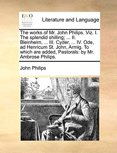 The works of Mr. John Philips. Viz. I. The splendid shilling; ... II. Bleinheim, ... III. Cyder, ... IV. Ode, ad Henricum St. John, Armig. To which are added, Pastorals: by Mr. Ambrose Philips. - John Philips