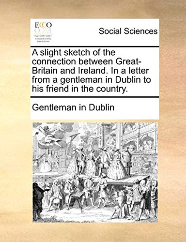 9781170766064: A slight sketch of the connection between Great-Britain and Ireland. In a letter from a gentleman in Dublin to his friend in the country.