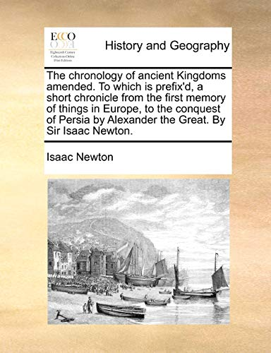 The chronology of ancient Kingdoms amended. To which is prefix'd, a short chronicle from the first memory of things in Europe, to the conquest of Persia by Alexander the Great. By Sir Isaac Newton. (1170766366) by Newton, Isaac