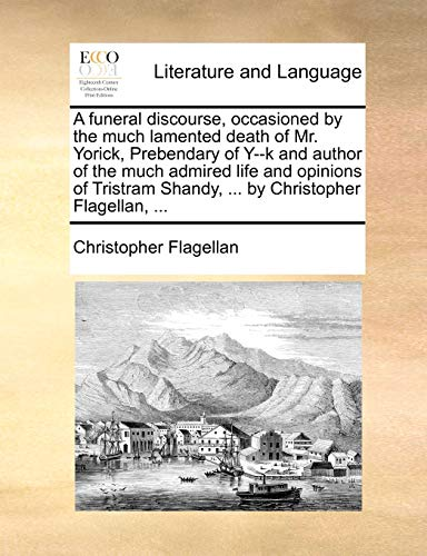 A Funeral Discourse, Occasioned by the Much Lamented Death of Mr. Yorick, Prebendary of Y--K and Author of the Much Admired Life and Opinions of Tristram Shandy, . by Christopher Flagellan, - Christopher Flagellan