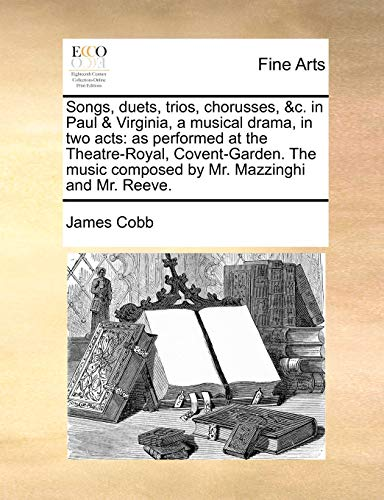 Songs, duets, trios, chorusses, &c. in Paul & Virginia, a musical drama, in two acts: as performed at the Theatre-Royal, Covent-Garden. The music composed by Mr. Mazzinghi and Mr. Reeve. (1170769829) by James Cobb