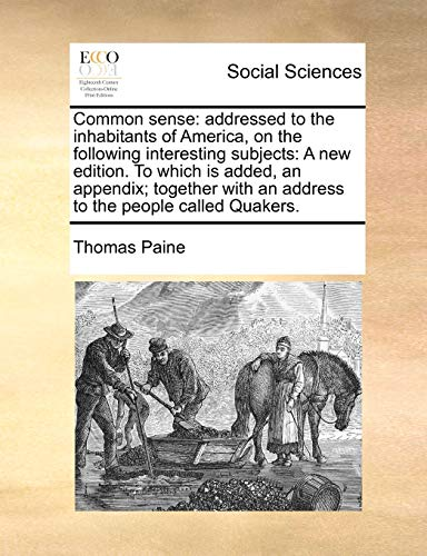9781170777626: Common sense: addressed to the inhabitants of America, on the following interesting subjects: A new edition. To which is added, an appendix; together with an address to the people called Quakers.