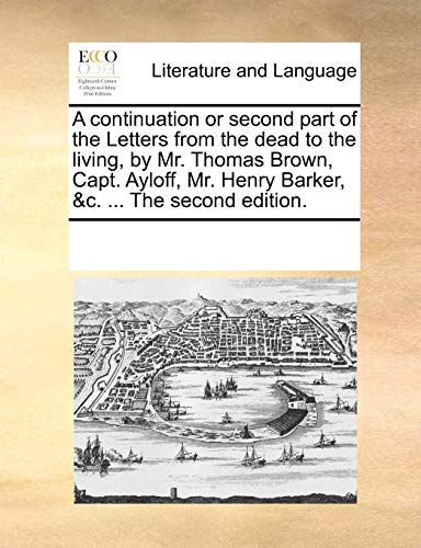 A continuation or second part of the Letters from the dead to the living, by Mr. Thomas Brown, Capt. Ayloff, Mr. Henry Barker, c. The second edition. - See Notes Multiple Contributors