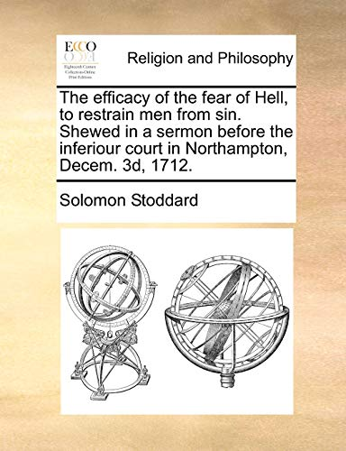 9781170783610: The efficacy of the fear of Hell, to restrain men from sin. Shewed in a sermon before the inferiour court in Northampton, Decem. 3d, 1712.