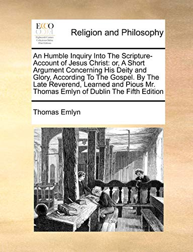 9781170786383: An Humble Inquiry Into The Scripture-Account of Jesus Christ: or, A Short Argument Concerning His Deity and Glory, According To The Gospel. By The ... Mr. Thomas Emlyn of Dublin The Fifth Edition