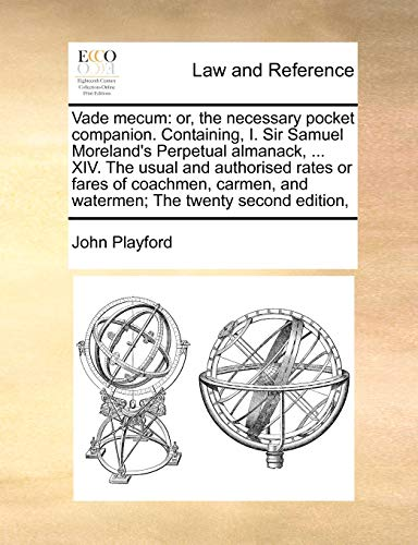 9781170786444: Vade mecum: or, the necessary pocket companion. Containing, I. Sir Samuel Moreland's Perpetual almanack, ... XIV. The usual and authorised rates or ... and watermen; The twenty second edition,