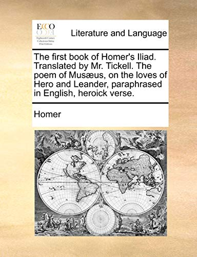 The First Book of Homer s Iliad. Translated by Mr. Tickell. the Poem of Mus]us, on the Loves of Hero and Leander, Paraphrased in English, Heroick Verse. (Paperback) - Homer