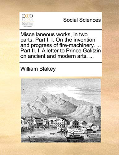 Miscellaneous works, in two parts. Part I. I. On the invention and progress of fire-machinery. ... Part II. I. A letter to Prince Galitzin on ancient and modern arts. ... - William Blakey