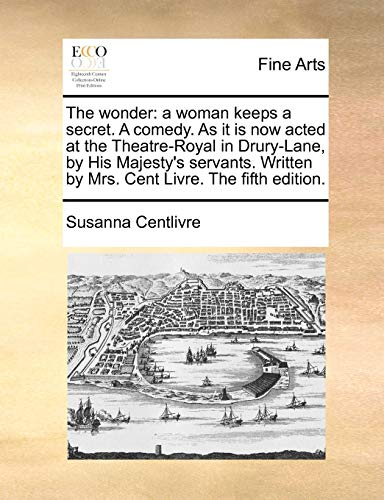 The wonder a woman keeps a secret. A comedy. As it is now acted at the Theatre-Royal in Drury-Lane, by His Majestys servants. Written by Mrs. Cent Livre. The fifth edition. - Susanna Centlivre