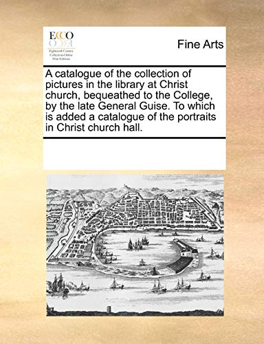 9781170795095: A catalogue of the collection of pictures in the library at Christ church, bequeathed to the College, by the late General Guise. To which is added a catalogue of the portraits in Christ church hall.