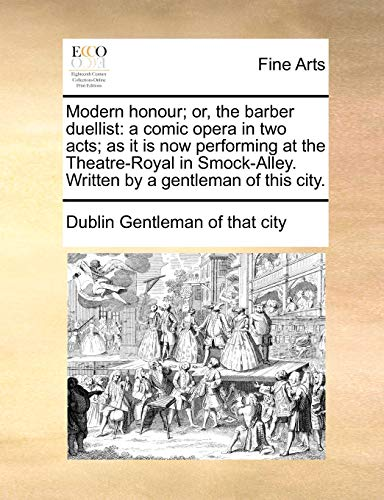 Modern Honour; Or, the Barber Duellist: A Comic Opera in Two Acts; As It Is Now Performing at the Theatre-Royal in Smock-Alley. Written by a Gentleman of This City. (Paperback) - Dublin Gentleman of That City