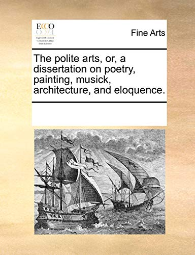 9781170796597: The polite arts, or, a dissertation on poetry, painting, musick, architecture, and eloquence.