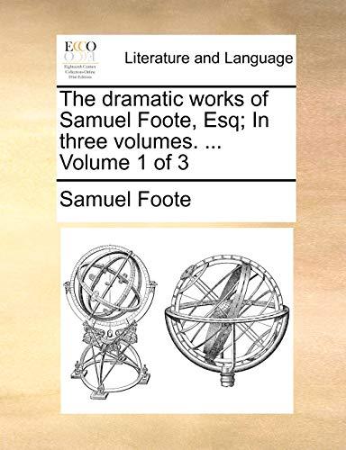 The dramatic works of Samuel Foote, Esq In three volumes. . Volume 1 of 3 - Samuel Foote