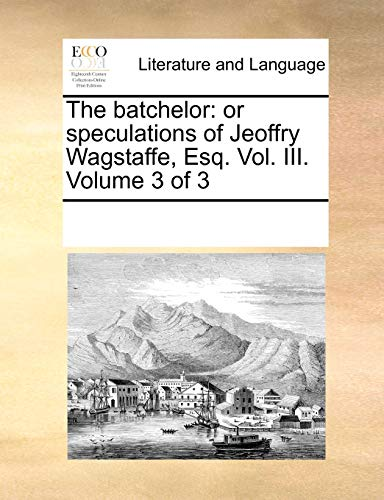 The batchelor: or speculations of Jeoffry Wagstaffe, Esq. Vol. III. Volume 3 of 3 - Multiple Contributors, See Notes