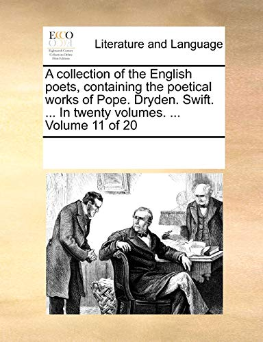 A collection of the English poets, containing the poetical works of Pope. Dryden. Swift. ... In twenty volumes. ... Volume 11 of 20 - See Notes Multiple Contributors