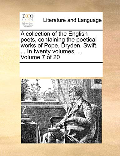 A collection of the English poets, containing the poetical works of Pope. Dryden. Swift. ... In twenty volumes. ... Volume 7 of 20 - See Notes Multiple Contributors