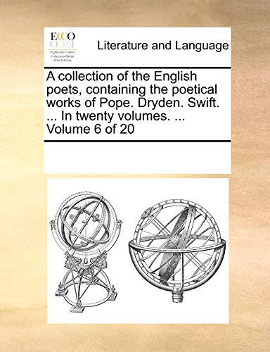 A collection of the English poets, containing the poetical works of Pope. Dryden. Swift. In twenty volumes. Volume 6 of 20 - See Notes Multiple Contributors