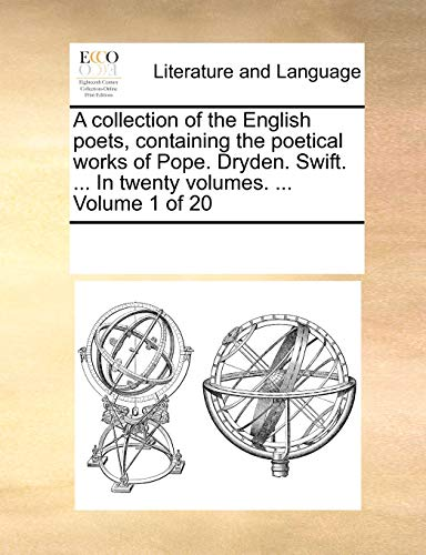 A collection of the English poets, containing the poetical works of Pope. Dryden. Swift. ... In twenty volumes. ... Volume 1 of 20 - See Notes Multiple Contributors