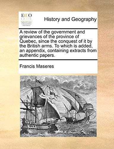 A review of the government and grievances of the province of Quebec, since the conquest of it by the British arms. To which is added, an appendix, con - Maseres, Francis