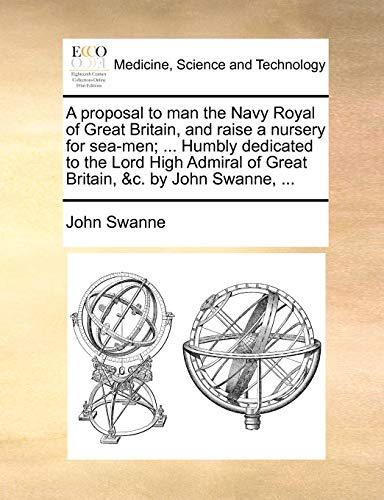 9781170803806: A proposal to man the Navy Royal of Great Britain, and raise a nursery for sea-men; ... Humbly dedicated to the Lord High Admiral of Great Britain, &c. by John Swanne, ...