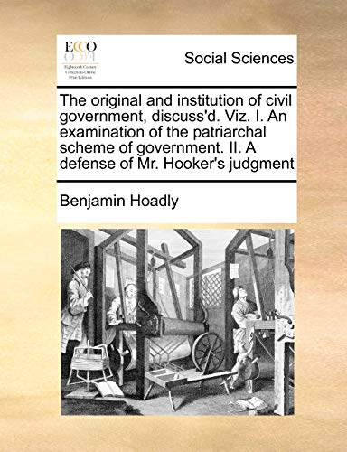 9781170810323: The original and institution of civil government, discuss'd. Viz. I. An examination of the patriarchal scheme of government. II. A defense of Mr. Hooker's judgment