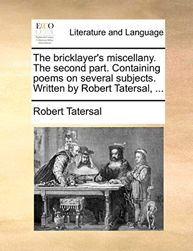 9781170820537: The bricklayer's miscellany. The second part. Containing poems on several subjects. Written by Robert Tatersal, ...