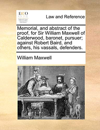 Memorial, and abstract of the proof, for Sir William Maxwell of Calderwood, baronet, pursuer; against Robert Baird, and others, his vassals, defenders. (1170824587) by Maxwell, William