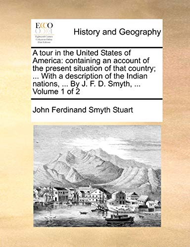 9781170827970: A tour in the United States of America: containing an account of the present situation of that country; ... With a description of the Indian nations, ... By J. F. D. Smyth, ... Volume 1 of 2