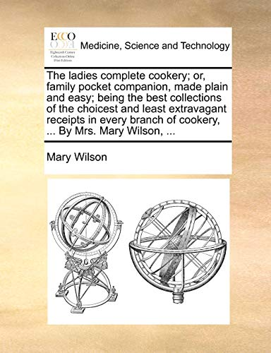The ladies complete cookery; or, family pocket companion, made plain and easy; being the best collections of the choicest and least extravagant ... of cookery, ... By Mrs. Mary Wilson, ... (1170834671) by Mary Wilson