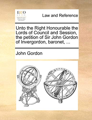 Unto the Right Honourable the Lords of Council and Session, the petition of Sir John Gordon of Invergordon, baronet, ... (117083860X) by John Gordon