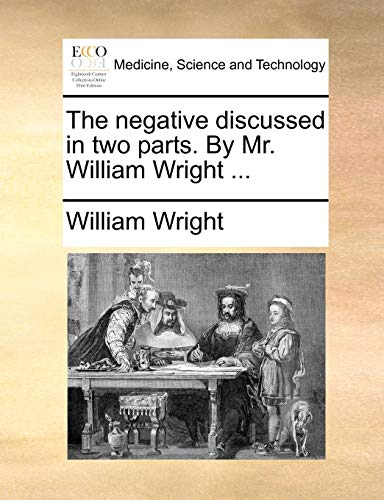 9781170840948: The negative discussed in two parts. By Mr. William Wright ...