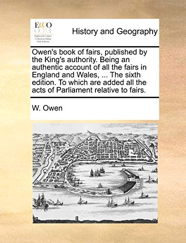 Owen's book of fairs, published by the King's authority. Being an authentic account of all the fairs in England and Wales, ... The sixth edition. To ... all the acts of Parliament relative to fairs. (1170841546) by Owen, W.