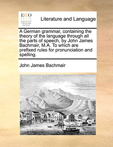 9781170846551: A German grammar, containing the theory of the language through all the parts of speech, by John James Bachmair, M.A. To which are prefixed rules for pronunciation and spelling.