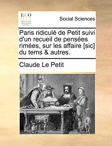 Paris ridiculà de Petit suivi d'un recueil de pensà es rimà es, sur les affaire [sic] du tems & autres. (French Edition) - Le Petit, Claude