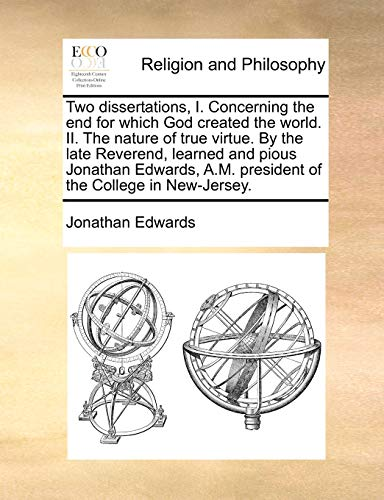 9781170854921: Two dissertations, I. Concerning the end for which God created the world. II. The nature of true virtue. By the late Reverend, learned and pious ... A.M. president of the College in New-Jersey.