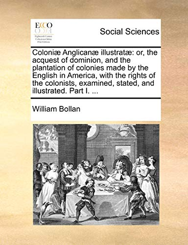 9781170857724: Coloniæ Anglicanæ illustratæ: or, the acquest of dominion, and the plantation of colonies made by the English in America, with the rights of the ... stated, and illustrated. Part I. ...