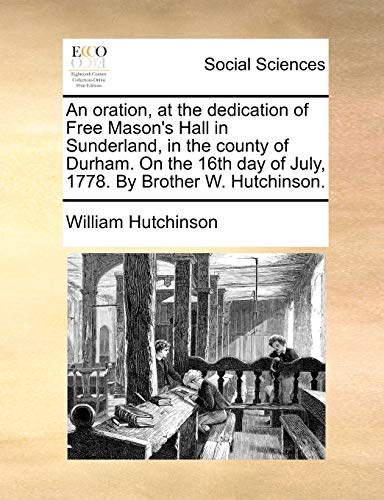 9781170858554: An oration, at the dedication of Free Mason's Hall in Sunderland, in the county of Durham. On the 16th day of July, 1778. By Brother W. Hutchinson.