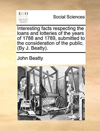 Interesting facts respecting the loans and lotteries of the years of 1788 and 1789, submitted to the consideration of the public. (By J. Beatty). (9781170865125) by John Beatty