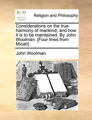 9781170871072: Considerations on the true harmony of mankind; and how it is to be maintained. By John Woolman. [Four lines from Micah]