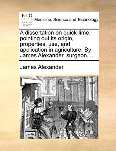 9781170876213: A dissertation on quick-lime: pointing out its origin, properties, use, and application in agriculture. By James Alexander, surgeon. ...