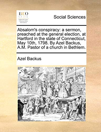 9781170886564: Absalom's conspiracy: a sermon, preached at the general election, at Hartford in the state of Connecticut, May 10th, 1798. By Azel Backus, A.M. Pastor of a church in Bethlem.