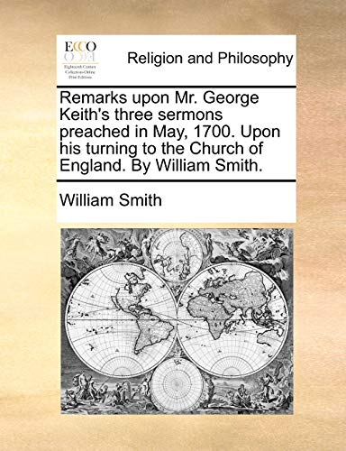 Remarks upon Mr. George Keith's three sermons: Smith, William