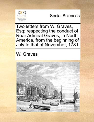 9781170889336: Two letters from W. Graves, Esq; respecting the conduct of Rear Admiral Graves, in North America, from the beginning of July to that of November, 1781.