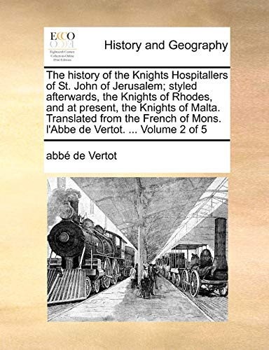 9781170894323: The history of the Knights Hospitallers of St. John of Jerusalem; styled afterwards, the Knights of Rhodes, and at present, the Knights of Malta. ... of Mons. l'Abbe de Vertot. ... Volume 2 of 5